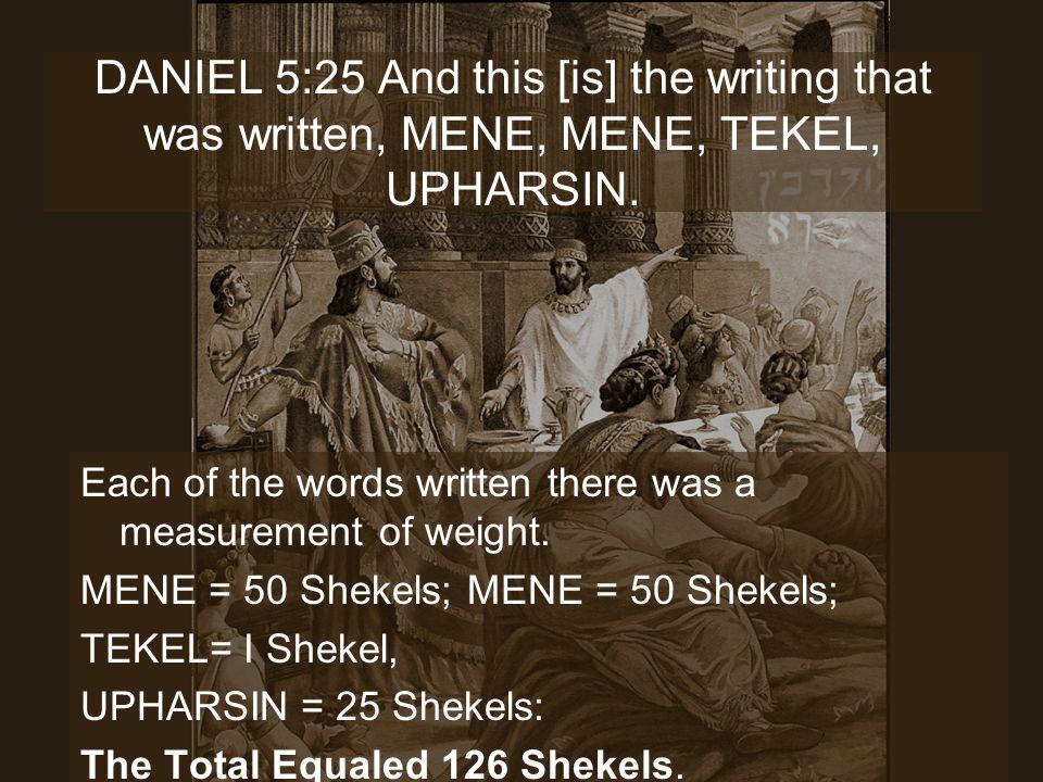 DANIEL 5:25 And this [is] the writing that was written, MENE, MENE, TEKEL, UPHARSIN.